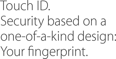 Touch ID. Security based on a one-of-a kind design: Your fingerprint.