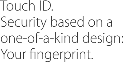Touch ID. Security based on a one-of-a-kind design: Your fingerprint