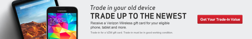 Trade in your old device, trade up to the newest. Receive a Verizon Wireless gift card for your eligible phone, tablet, and more.