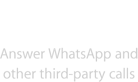 Answer WhatsApp and other third-party calls.