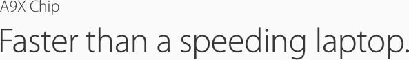 A9X Chip. Faster than a speeding laptop.