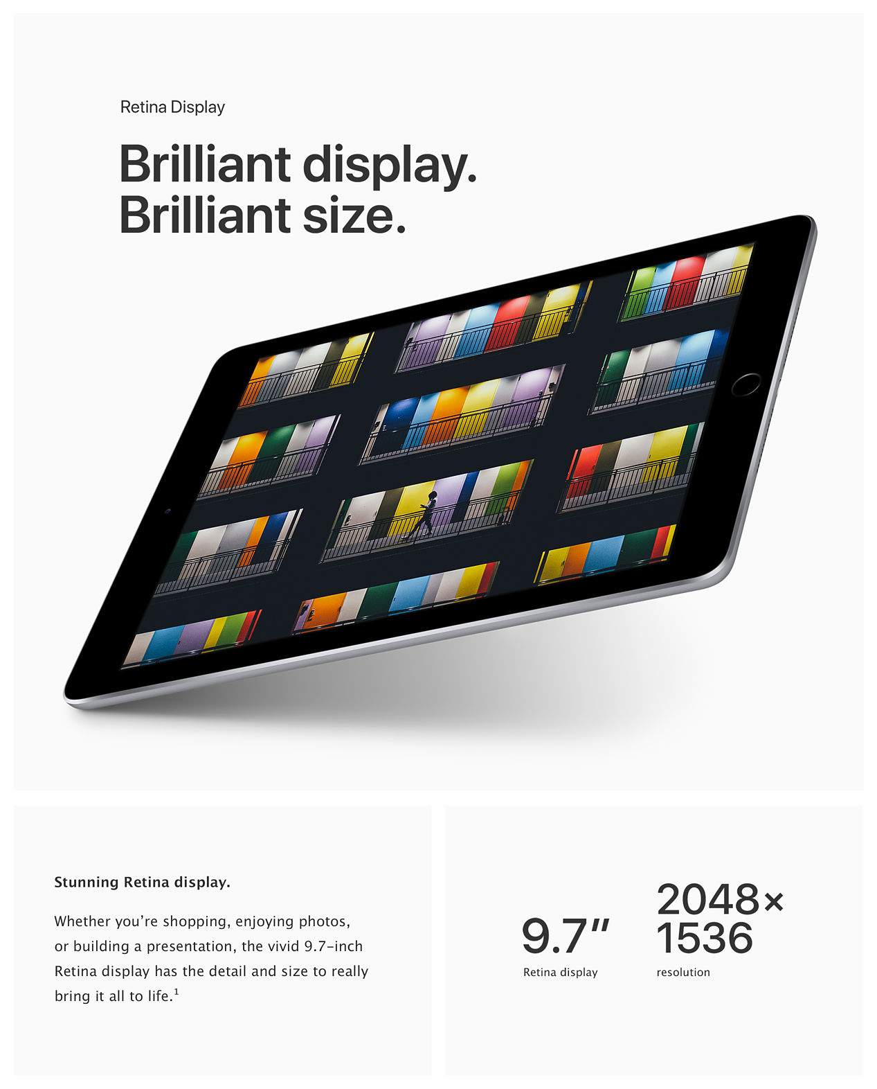 "Retina Display: Brilliant display. Brilliant size. Stunning Retina display. Whether you're shopping, enjoying photos or building a presentation, the vivid 9.7-inch Retina display has the detail and size to really bring it all to life. 9.7"" Retina display; 2048 x 1536 resolution;"