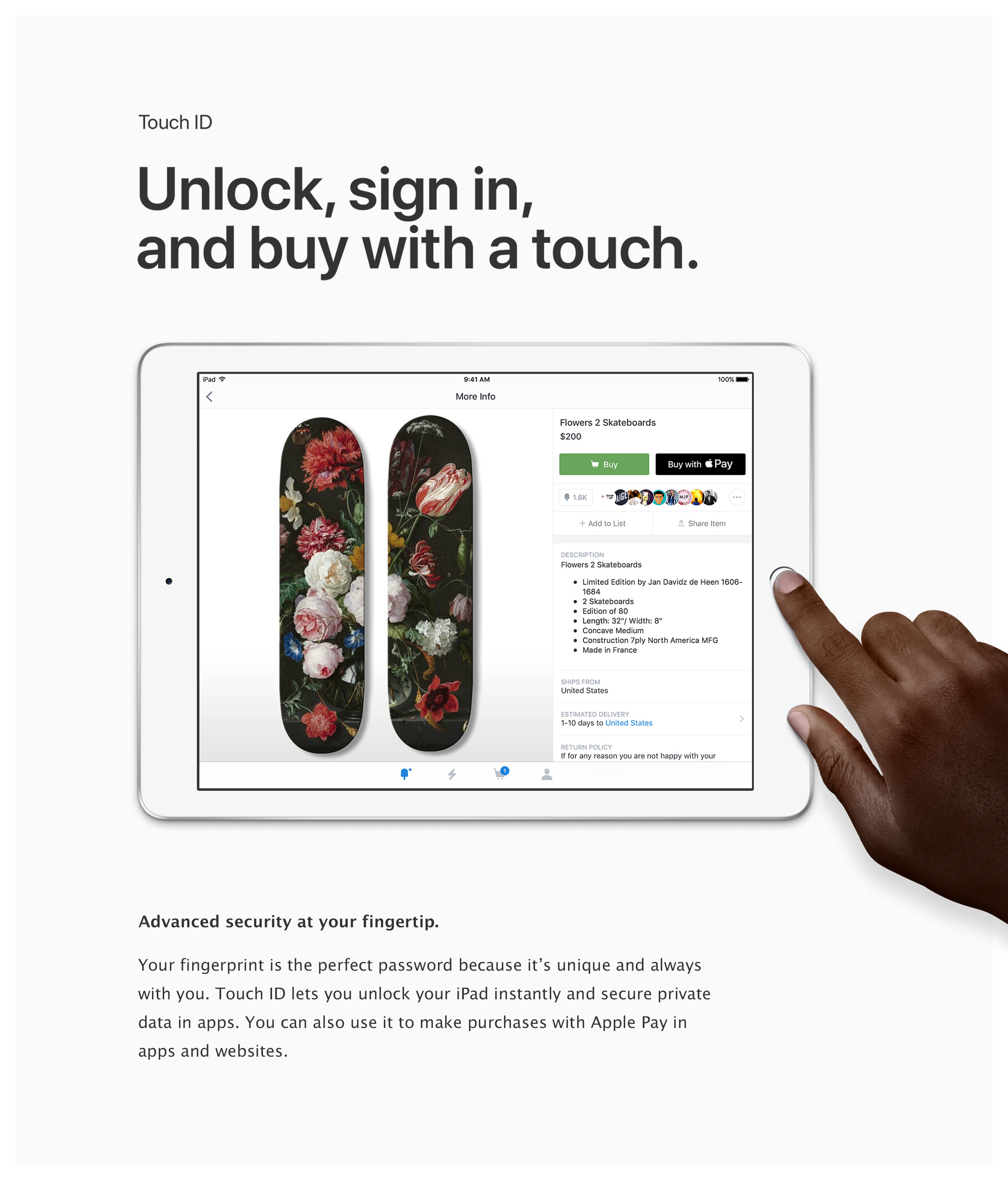 Touch ID: Unlock, sign in, and buy with a touch. Advanced security at your fingertip. Your fingerprint is the perfect password because it's unique and always with you. Touch ID lets you unlock your iPad instantly and secure private data in apps. You can also use it to make purchases with Apple Pay in apps and websites.