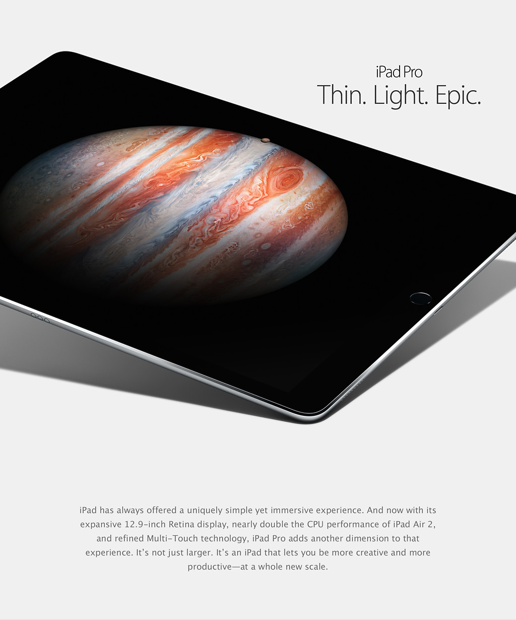 iPad Pro. Thin. Light. Epic. iPad has always offered a uniquely simple yet immersive experience. And now with its expansive 12.9-inch Retina display, nearly double the CPU performance of iPad Air 2, and refined Multi-Touch technology, iPad Pro adds another dimension to that experience. It's not just larger. It's an iPad that lets you be more creative and more productive—at a whole new scale.