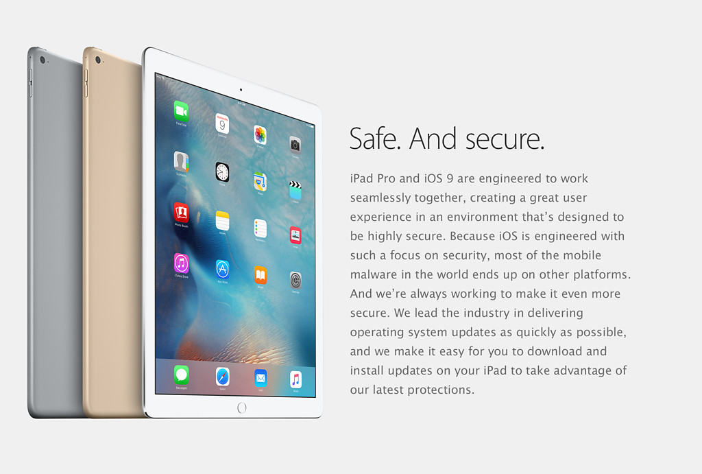 Safe. And secure. iPad Pro and iOS 9 are engineered to work seamlessly together, creating a great user experience in an environment that's designed to be highly secure. Because iOS is engineered with such a focus on security, most of the mobile malware in the world ends up on other platforms. And we're always working to make it even more secure. We lead the industry in delivering operating system updates as quickly as possible, and we make it easy for you to download and install updates on your iPad to take advantage of our latest protections.