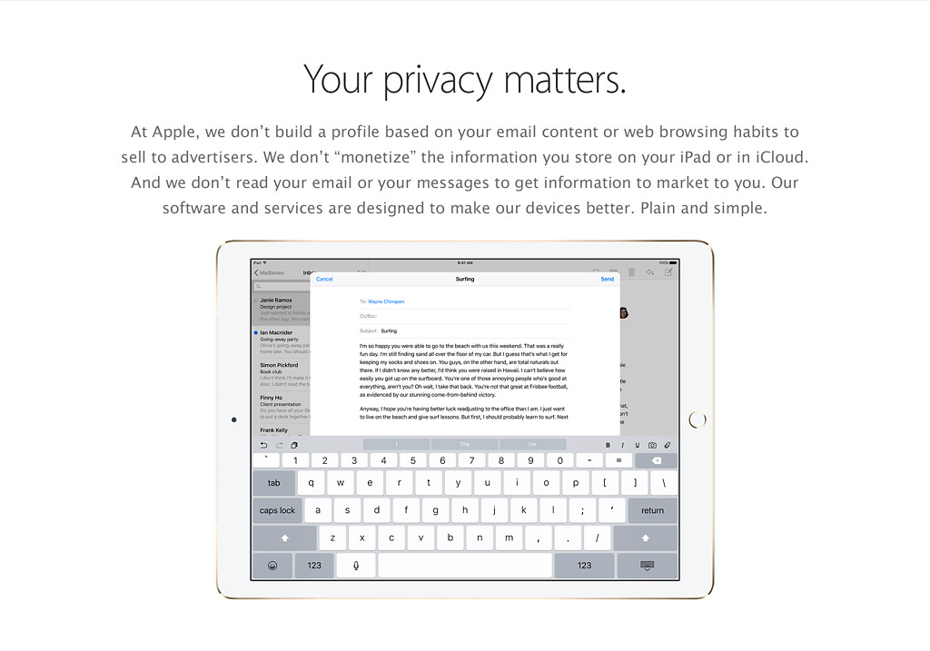"Your privacy matters. At Apple, we don't build a profile based on your email content or web browsing habits to sell to advertisers. We don't ""monetize"" the information you store on your iPad or in iCloud. And we don't read your email or your messages to get information to market to you. Our software and services are designed to make our devices better. Plain and simple."