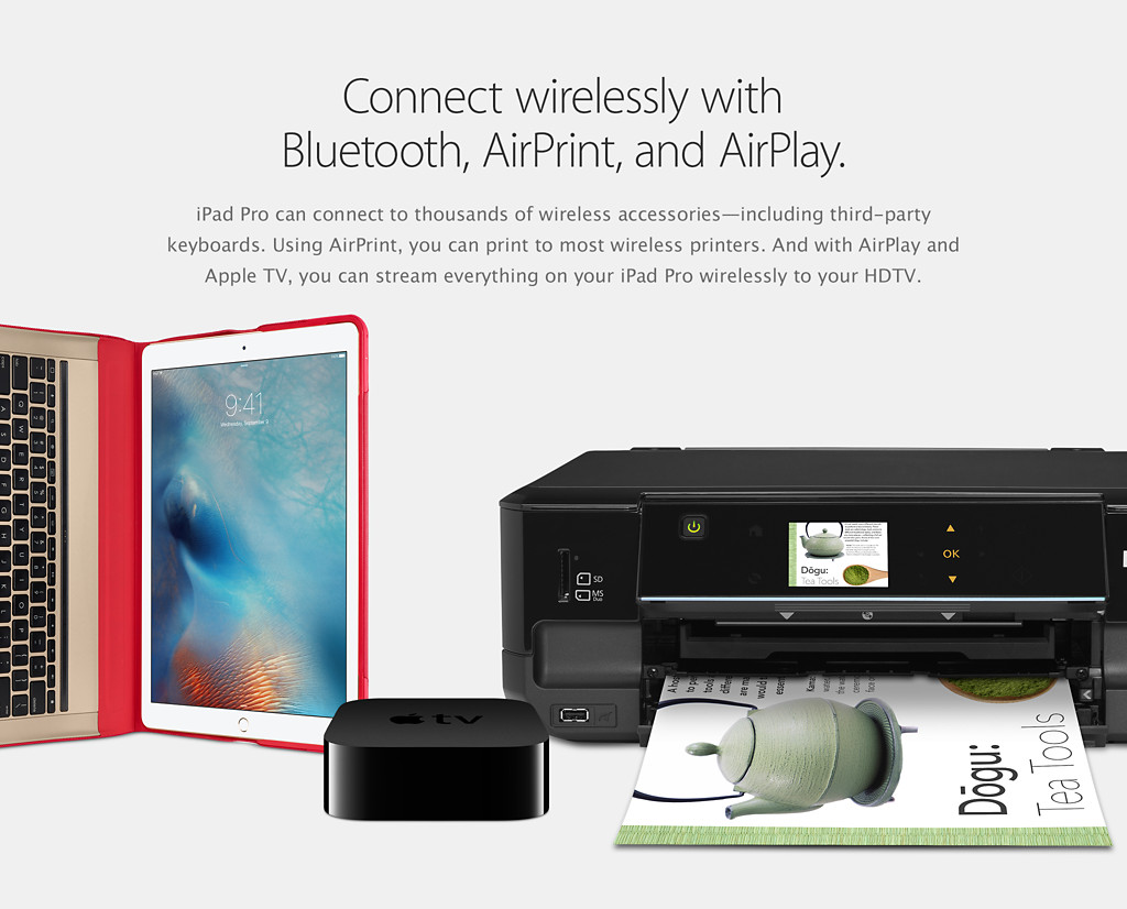 Connect wirelessly with Bluetooth, AirPrint, and AirPlay. iPad Pro can connect to thousands of wireless accessories—including third-party keyboards. Using AirPrint, you can print to most wireless printers. And with AirPlay and Apple TV, you can stream everything on your iPad Pro wirelessly to your HDTV.