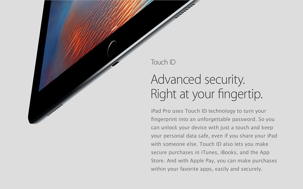Touch ID. Advanced security.  Right at your fingertip. iPad Pro uses Touch ID technology to turn your fingerprint into an unforgettable password. So you can unlock your device with just a touch and keep your personal data safe, even if you share your iPad with someone else. Touch ID also lets you make secure purchases in iTunes, iBooks, and the App Store. And with Apple Pay, you can make purchases within your favorite apps, easily and securely.