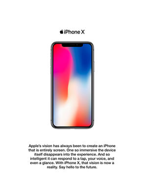 Apple's vision has always been to create an iPhone that is entirely screen. One so immersive the device itself disappears into the experience. And so intelligent it can respond to a tap, your voice, and even a glance. With iPhone X, that vision is now a reality. Say hello to the future.