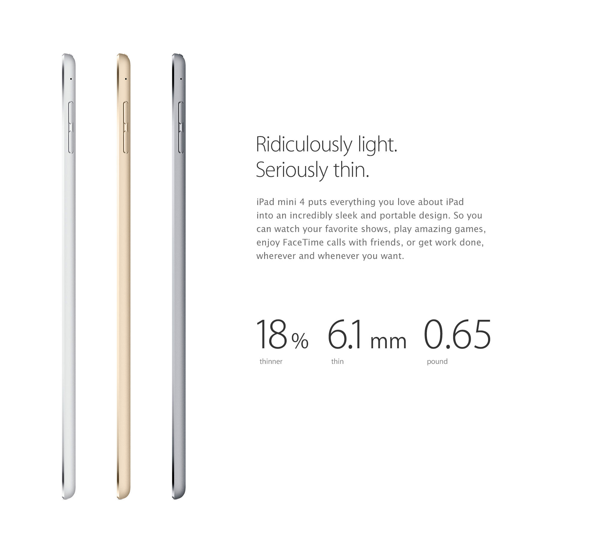 Ridiculously light. Seriously thin. iPad mini 4 puts everything you love about iPad into an incredibly sleek and portable design. So you can watch your favorite shows, play amazing games, enjoy FaceTime calls with friends, or get work done, wherever and whenever you want. 18% thinner, 6.1 mm thin, 0.65 pound.