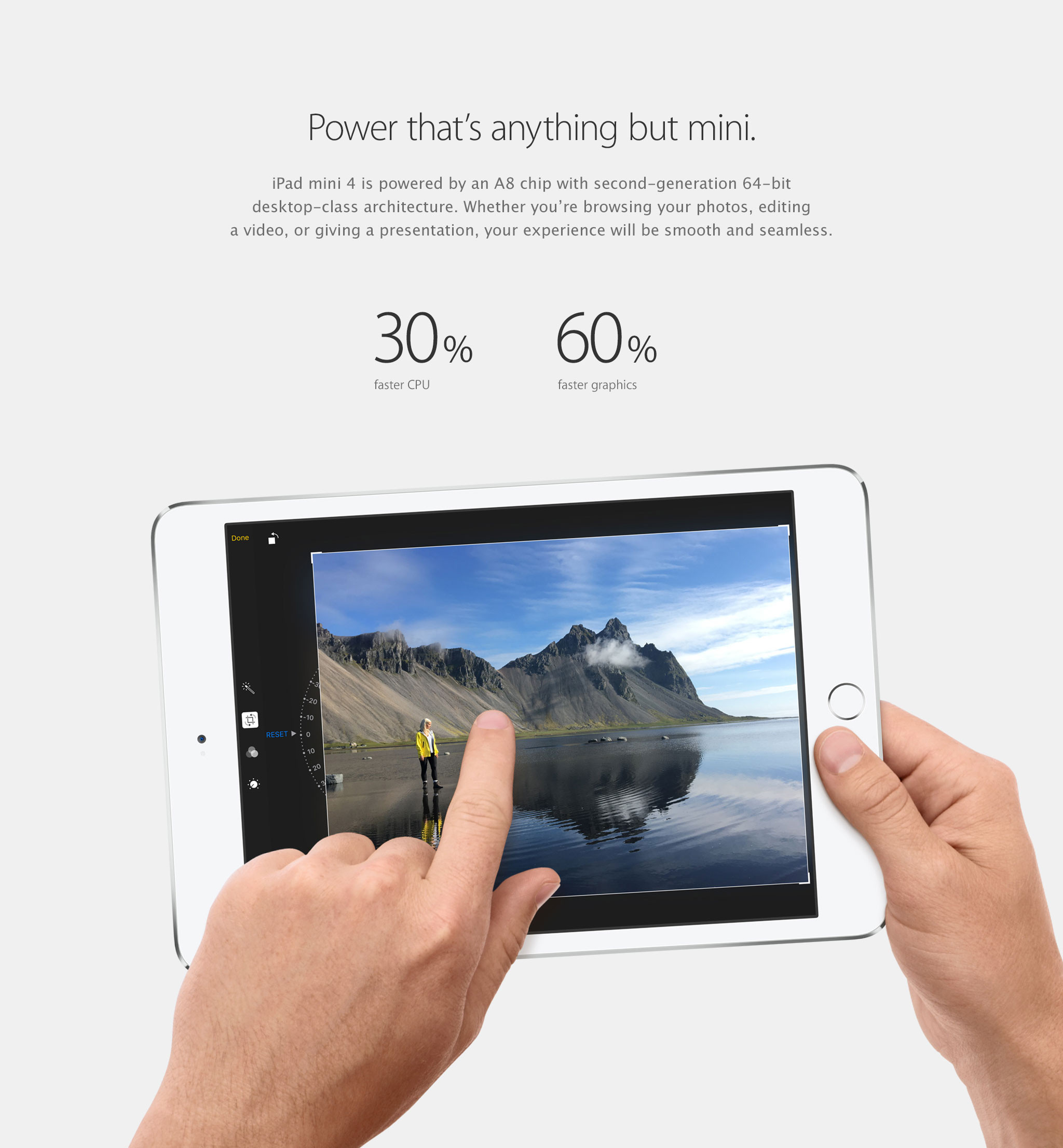 Power that's anything but mini. iPad mini 4 is powered by an A8 chip with second-generation 64-bit desktop-class architecture. Whether you're browsing your photos, editing a video, or giving a presentation, your experience will be smooth and seamless. 30% faster CPU, 60% faster graphics.