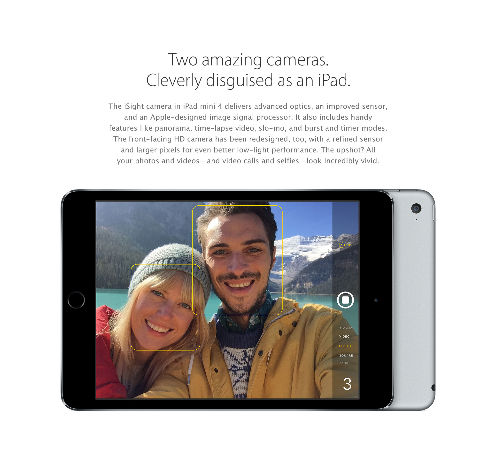 Two amazing cameras. Cleverly disguised as an iPad. The iSight camera in iPad mini 4 delivers advanced optics, an improved sensor, and an Apple-designed image signal processor. It also includes handy features like panorama, time-lapse video, slo-mo, and burst and timer modes. The front-facing HD camera has been redesigned, too, with a refined sensor and larger pixels for even better low-light performance. The upshot? All your photos and videos-and video calls and selfies-look incredibly vivid.