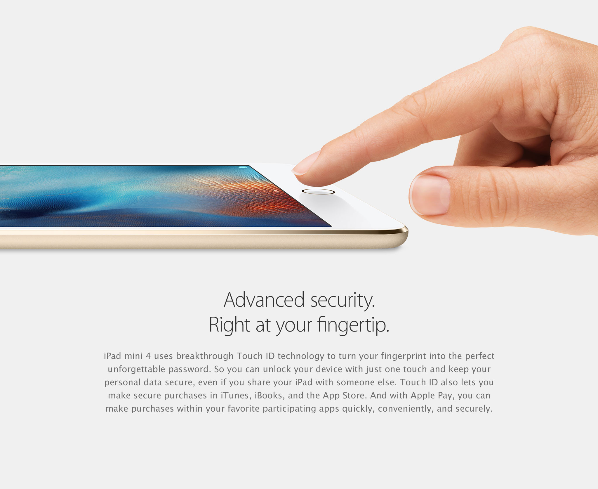 Advanced security. Right at your fingertip. iPad mini 4 uses breakthrough Touch ID technology to turn your fingerprint into the perfect unforgettable password. So you can unlock your device with just one touch and keep your personal data secure, even if you share your iPad with someone else. Touch ID also lets you make secure purchases in iTunes, iBooks, and the App Store. And with Apple Pay, you can make purchases within your favorite participating apps quickly, conveniently, and securely.
