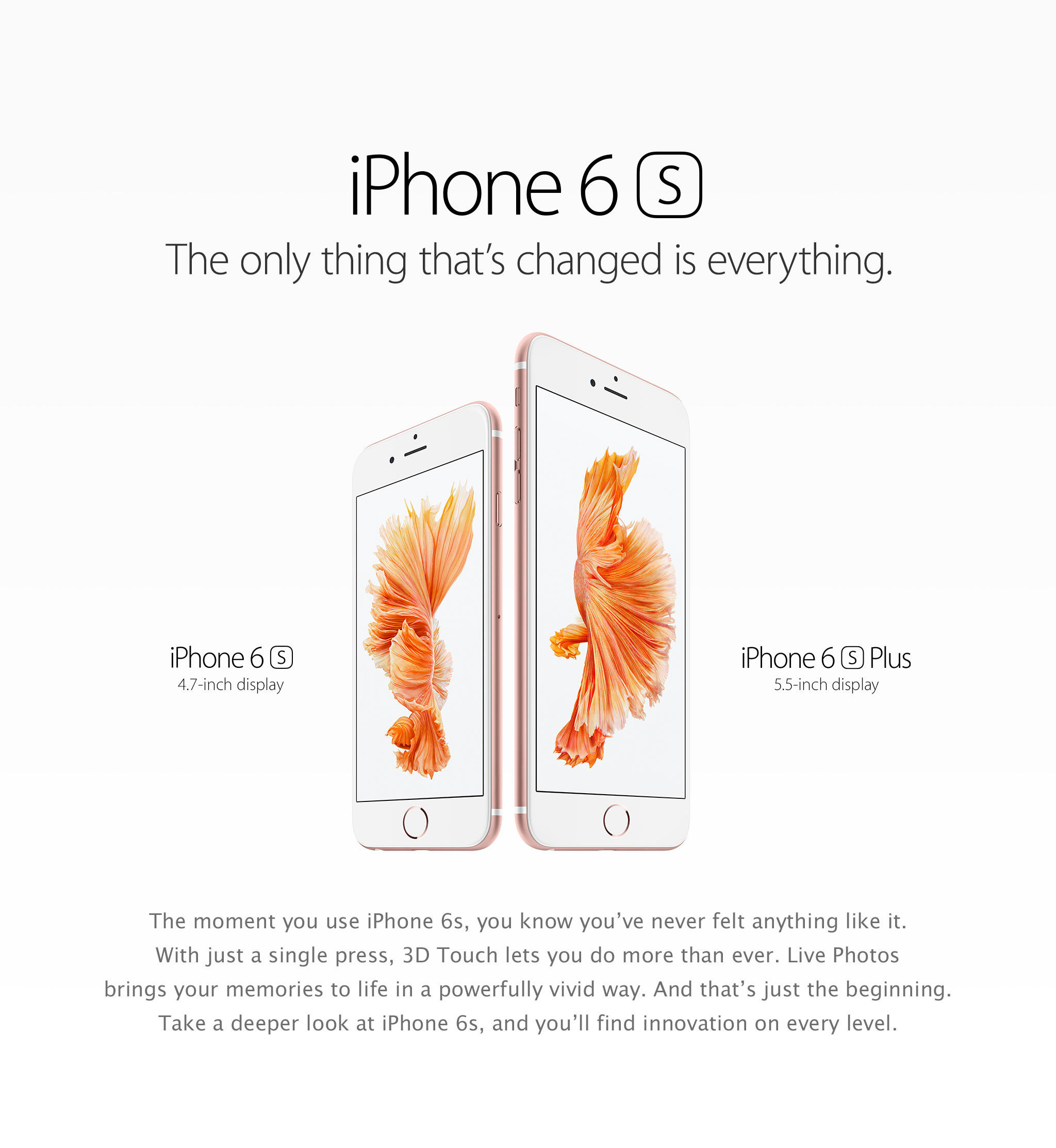 iPhone 6s. The only thing that's changed is everything. iPhone 6s: 4.7-inch display. iPhone 6s Plus: 5.5-inch display. The moment you use iPhone 6s, you know you've never felt anything like it. With just a single press, 3D Touch lets you do more than ever. Live Photos brings your memories to life in a powerfully vivid way. And that's just the beginning. Take a deeper look at iPhone 6s, and you'll find innovation on every level.