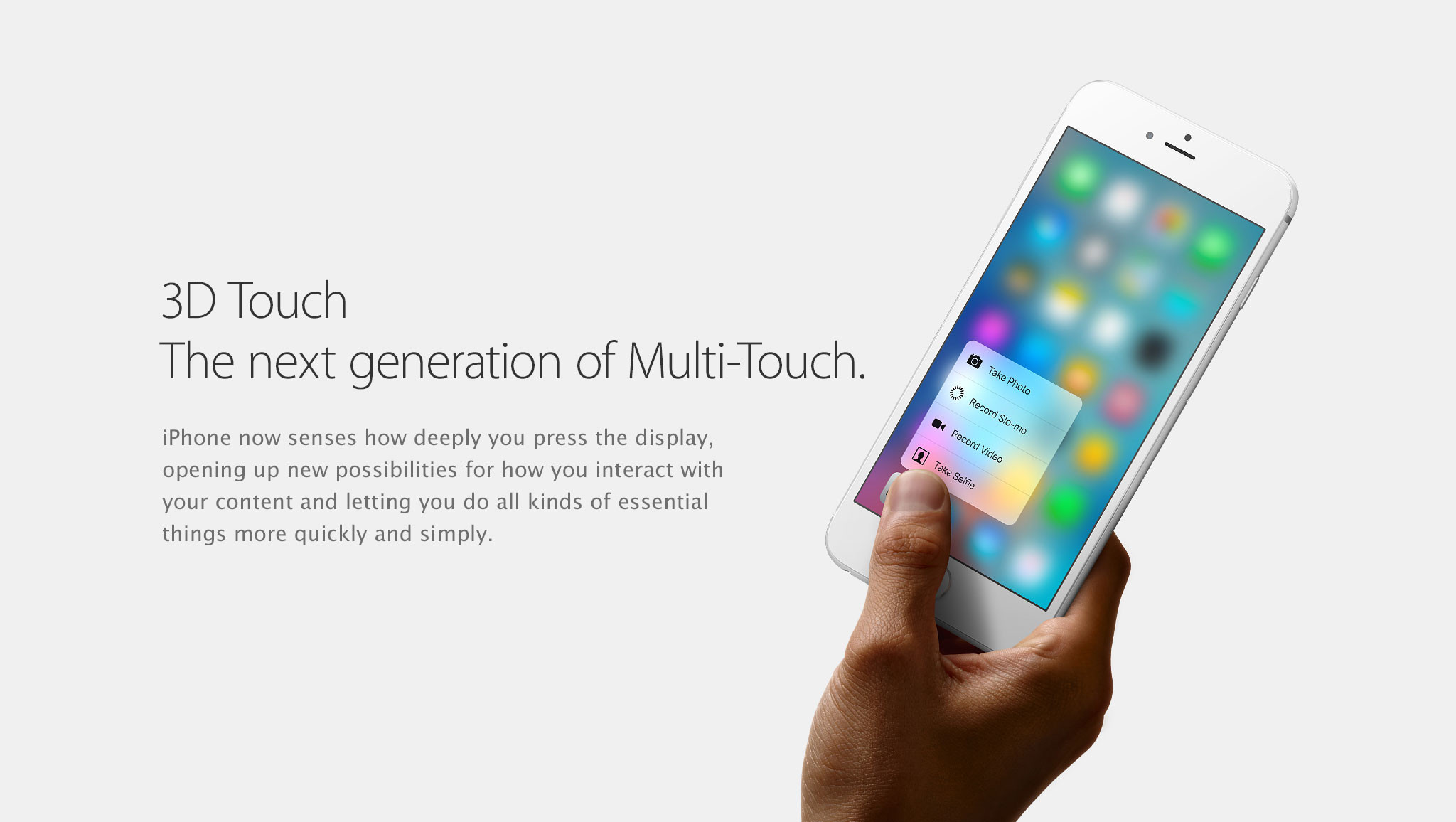 3D Touch. The next generation of Multi-Touch. iPhone now senses how deeply you press the display, opening up new possibilities for how you interact with your content and letting you do all kinds of essential things more quickly and simply.