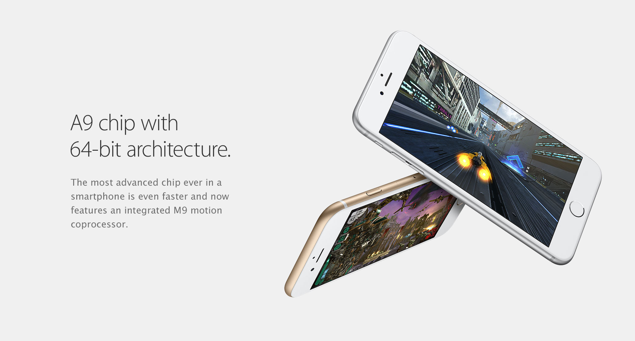 A9 chip with 64-bit architecture. The most advanced chip ever in a smartphone is even faster and now features an integrated M9 motion coprocessor.