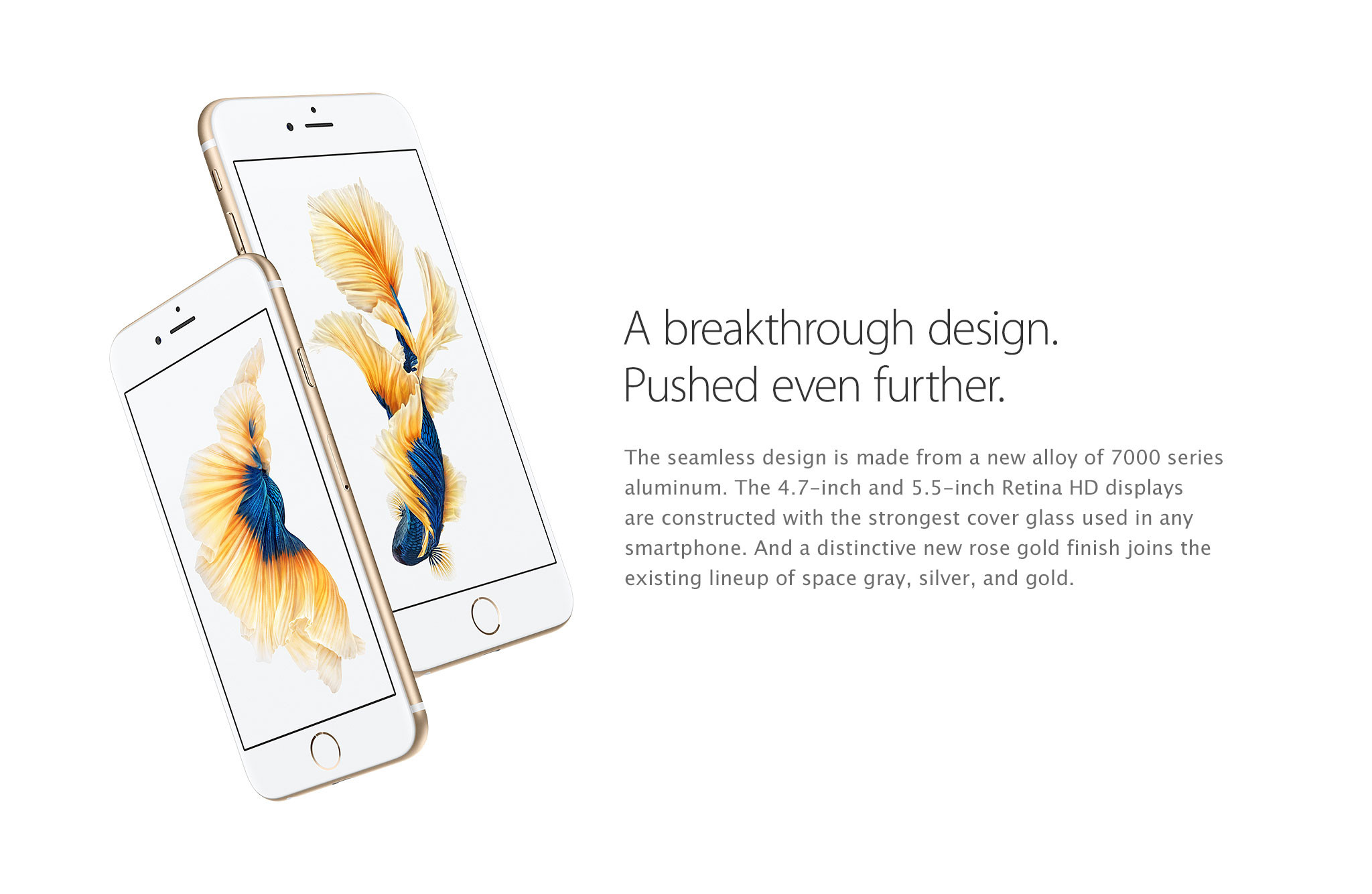 A breakthrough design. Pushed even further. The seamless design is made from a new alloy of 7000 series aluminum. The 4.7-inch and 5.5-inch Retina HD displays are constructed with the strongest cover glass used in any smartphone. And a distinctive new rose gold finish joins the existing lineup of space gray, silver, and gold.