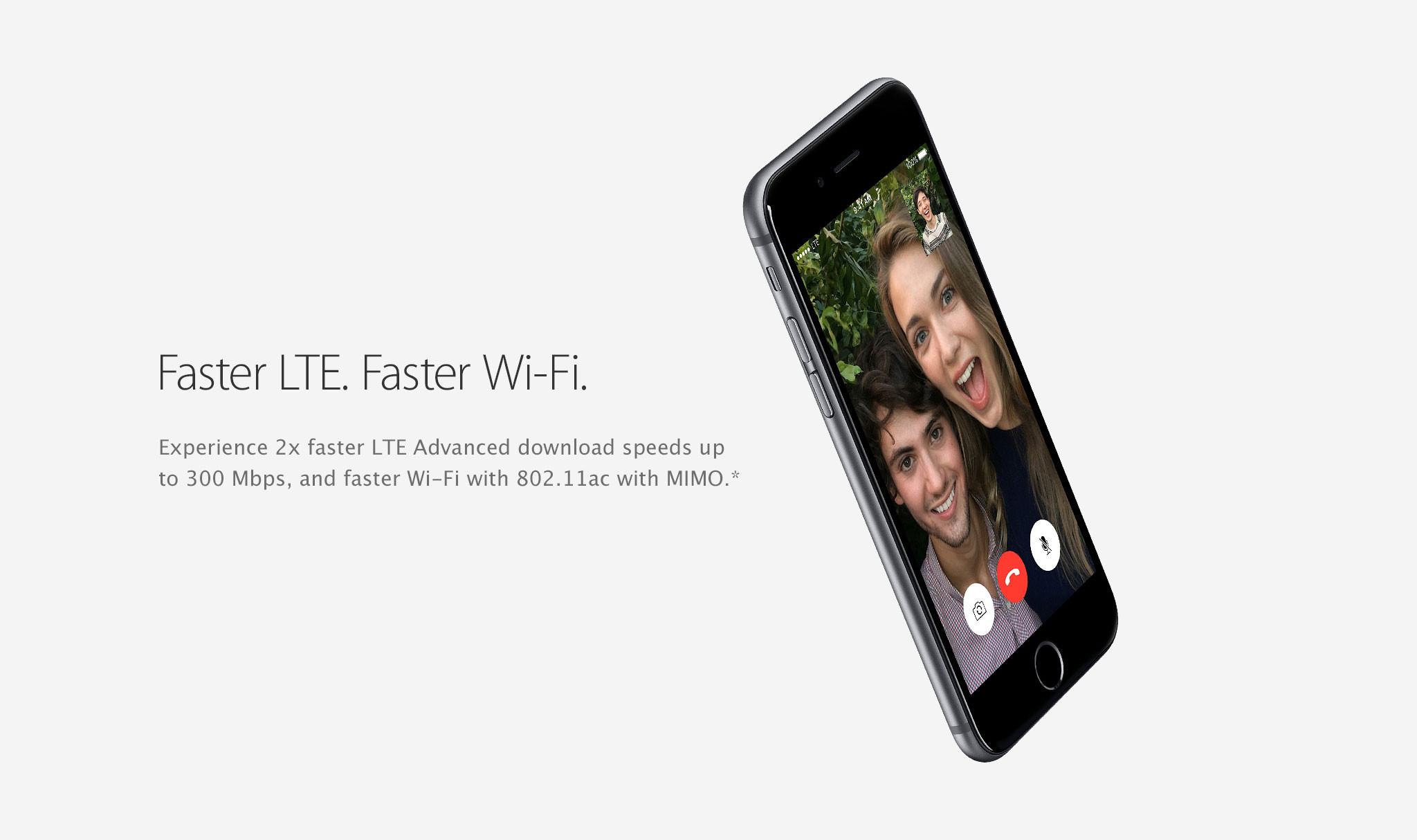 Faster LTE. Faster Wi-Fi. Experience 2x faster LTE Advanced download speeds up to 300 Mbps, and faster Wi-Fi with 802.11ac with MIMO.*