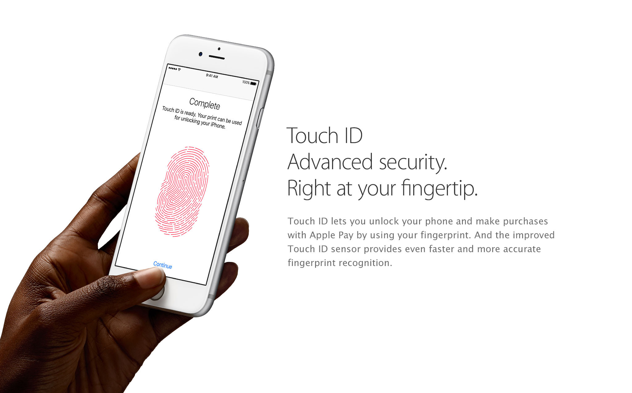 Touch ID Advanced security. Right at your fingertip. Touch ID lets you unlock your phone and make purchases with Apple Pay by using your fingerprint. And the improved Touch ID sensor provides even faster and more accurate fingerprint recognition.