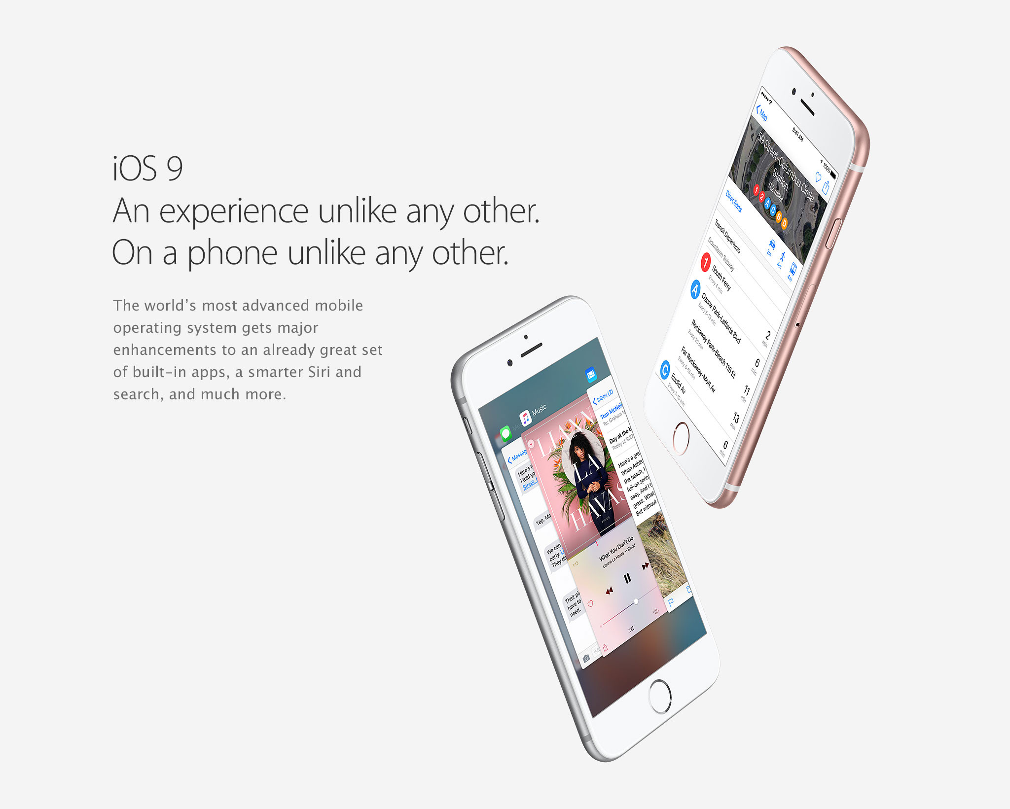 iOS 9. An experience unlike any other. On a phone unlike any other. The world's most advanced mobile operating system gets major enhancements to an already great set of built-in apps, a smarter Siri and search, and much more.